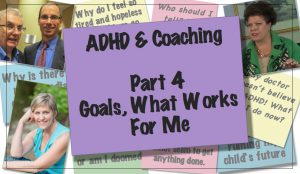 ADHD & Coaching:  Goals.  What Works For Me.  My Passion & Strengths [Part 4 of 6]