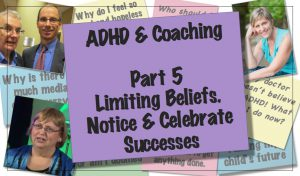ADD & Coaching: Limiting Beliefs.  Notice & Celebrate Successes [Part 5 of 6]