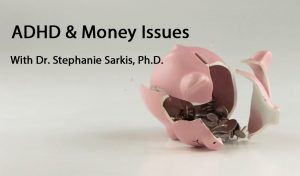 ADHD & Money Issues: With Dr. Stephanie Sarkis, Ph.D.
