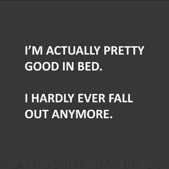 I'm actually Pretty good in bed I hardly fall out anymore