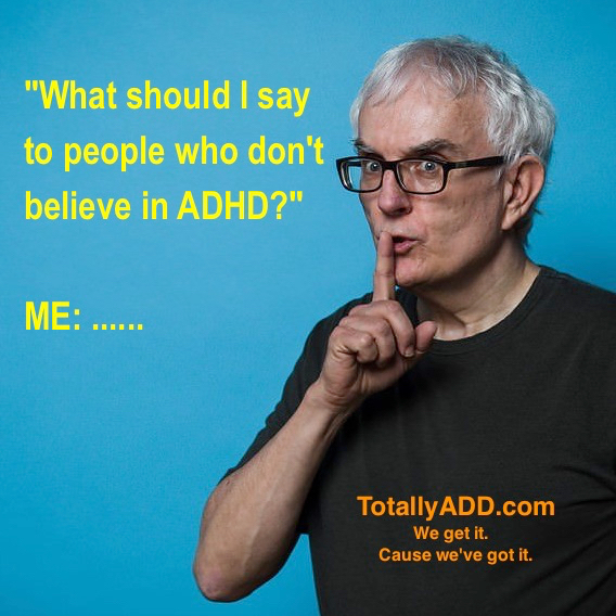What should I say to people who don't believe in ADHD? Me. Shhhhhhh