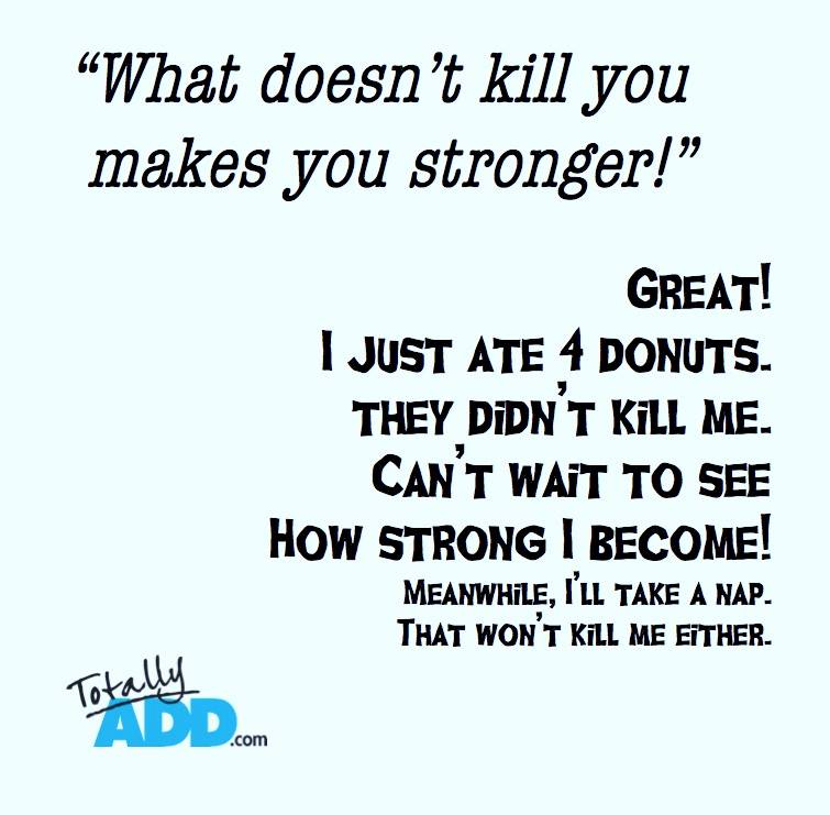 What Doesn't Kill You makes you stronger. Great I just ate 4 donuts.