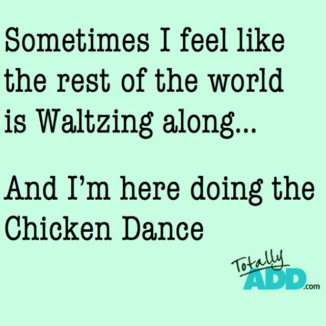 Sometimes I feel like the rest of the world is waltzing along and I'm here doing the chicken dance