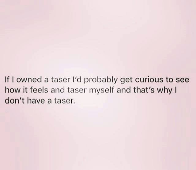 If I owned a taser I'd probably get curious and tase myself and that's why I don't own a taser