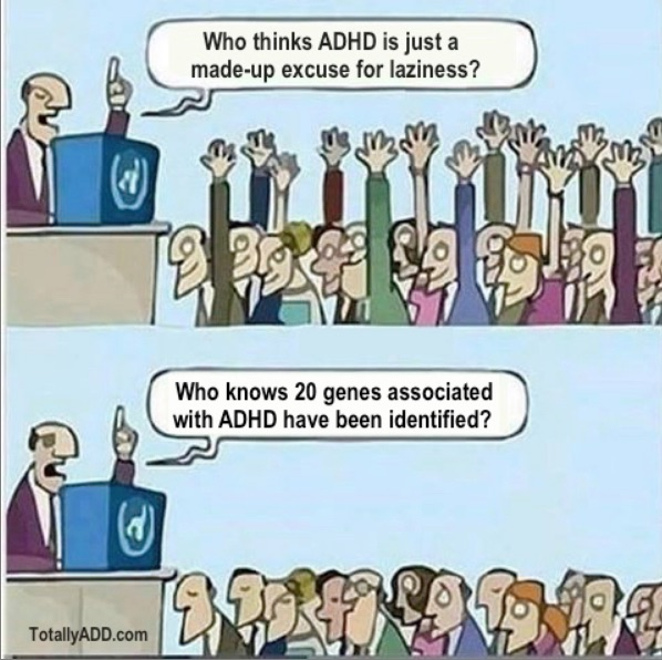 Who thinks ADHD is just a made up excuse for laziness? Who knows 20 genes associated with ADHD have been identified?