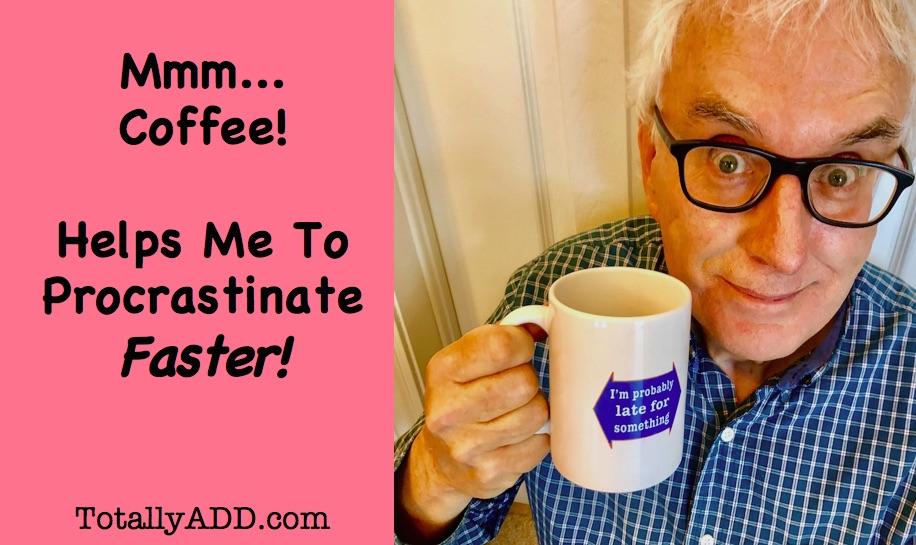 I love coffee, it helps me procrastinate faster!