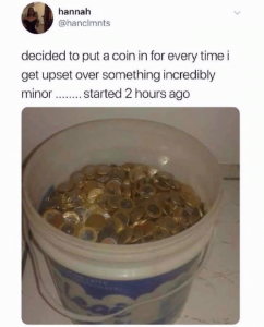 I decided to put a coin in a tub when I get upset or overwhelmed. Started 2 hours ago and tub is full meme
