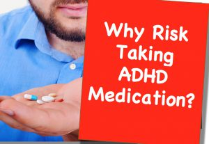 Why Risk Taking ADHD Medication?
