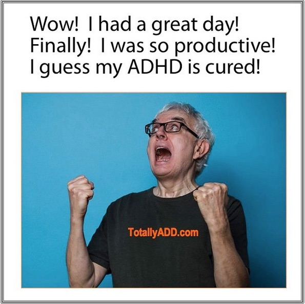 Wow I had a great day! I guess my ADHD is cured!!