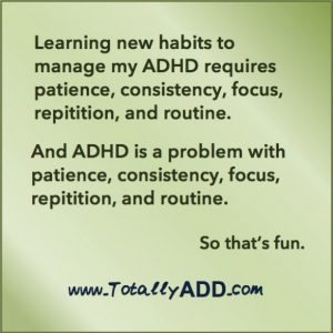 Learning new habits to manage my ADHD requires consistency, patience, focus, repetition, and routine. ADHD is a problem with consistency, patience, focus, repetition, and routine. So that's fun TotallyADD
