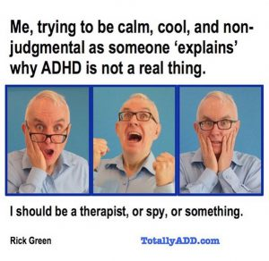 Me trying to be calm cool and non judgmental as someone explains to me why ADHD is not a thing (person screams)