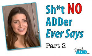 Sh*t NO ADDer Ever Says, Part 2