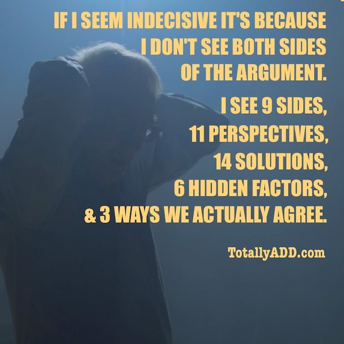 If I seem Indicisive it's because I don't see both sides of the argument TotallyADD