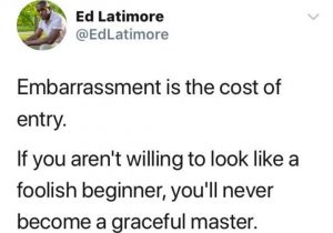 Embarrassment is The Cost of Entry